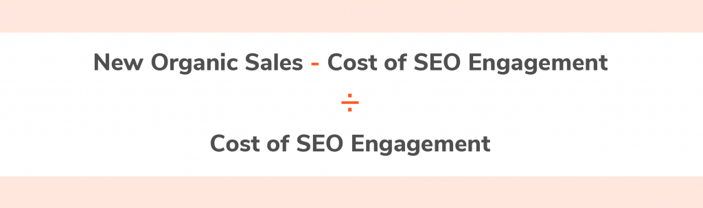 New Organic Sales - Cost of SEO Engagement ÷ Cost of SEO Engagement