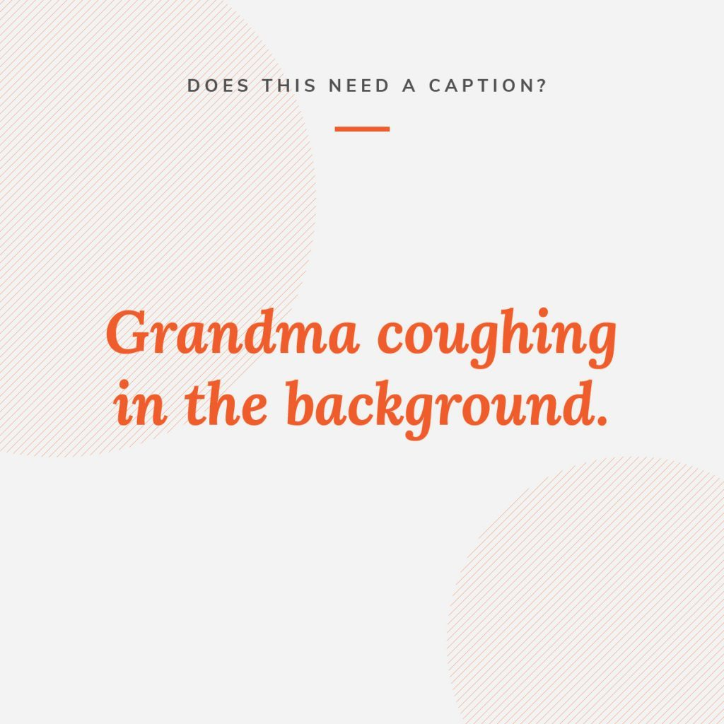 Graphic that asks whether a grandma coughing in the background of a video needs a caption for accessibility